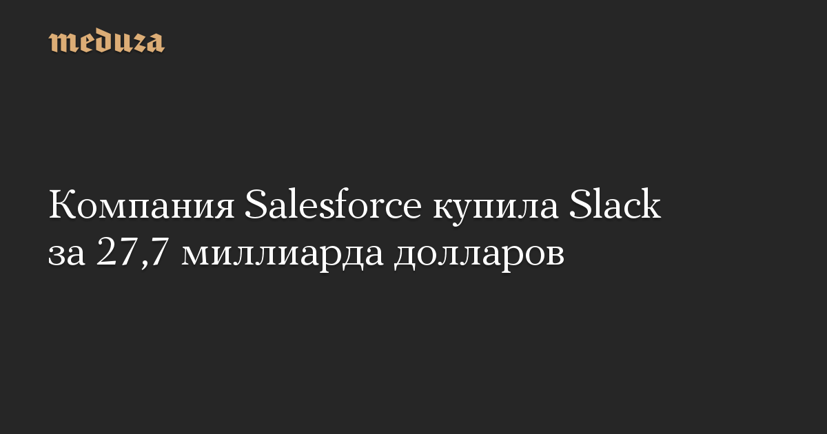 Компания Salesforce купила Slack за 27,7 миллиарда долларов