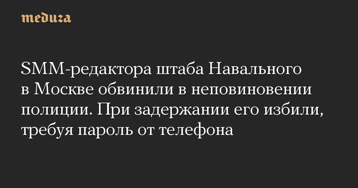 SMM-редактора штаба Навального в Москве обвинили в неповиновении полиции. При задержании его избили, требуя пароль от телефона